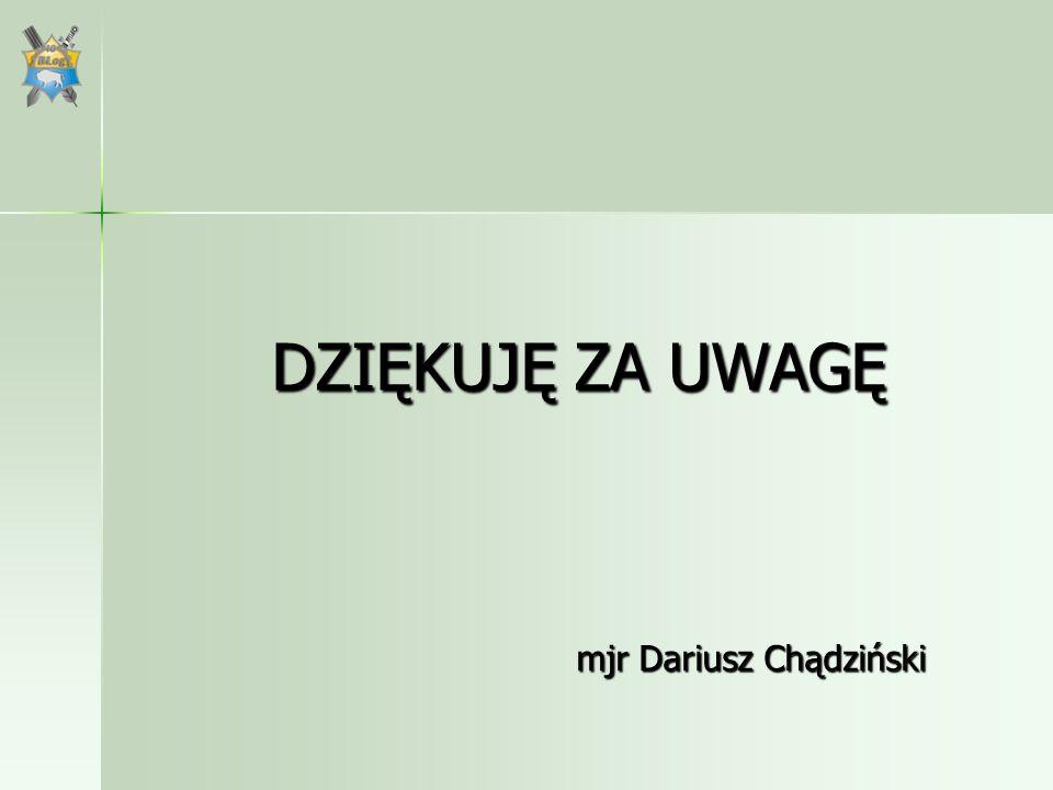 DZIĘKUJĘ ZA UWAGĘ mjr Dariusz Chądziński