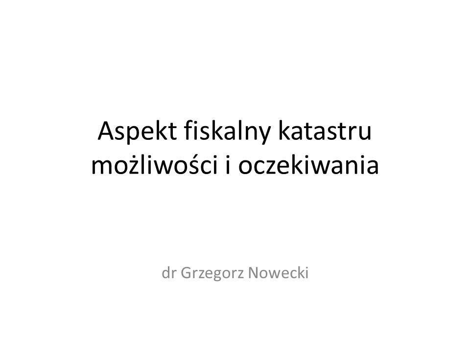 Aspekt fiskalny katastru możliwości i oczekiwania dr Grzegorz Nowecki