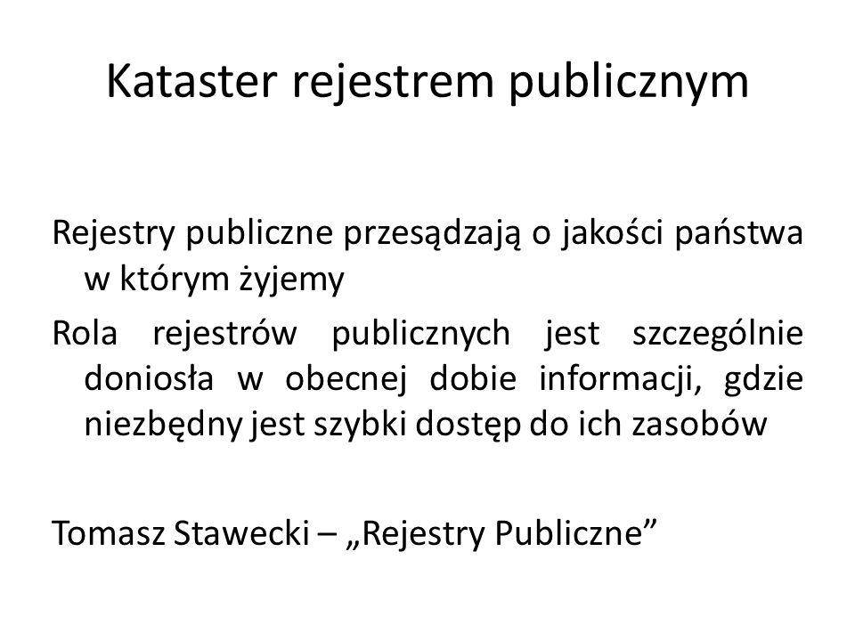 Kataster rejestrem publicznym Rejestry publiczne przesądzają o jakości państwa w którym żyjemy Rola rejestrów publicznych jest szczególnie doniosła w obecnej dobie informacji, gdzie niezbędny jest szybki dostęp do ich zasobów Tomasz Stawecki – Rejestry Publiczne