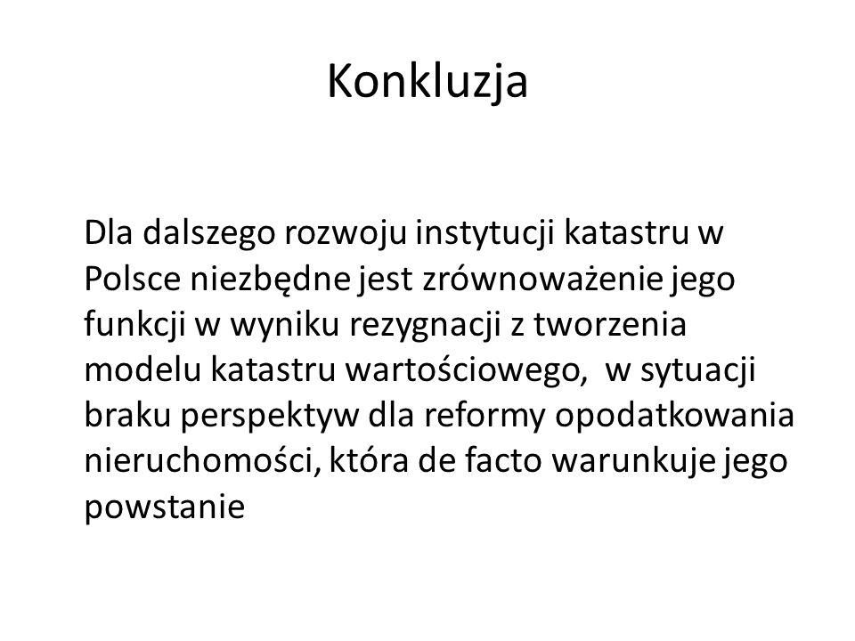 Konkluzja Dla dalszego rozwoju instytucji katastru w Polsce niezbędne jest zrównoważenie jego funkcji w wyniku rezygnacji z tworzenia modelu katastru wartościowego, w sytuacji braku perspektyw dla reformy opodatkowania nieruchomości, która de facto warunkuje jego powstanie