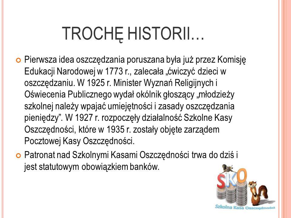 TROCHĘ HISTORII… Pierwsza idea oszczędzania poruszana była już przez Komisję Edukacji Narodowej w 1773 r., zalecała ćwiczyć dzieci w oszczędzaniu. W 1