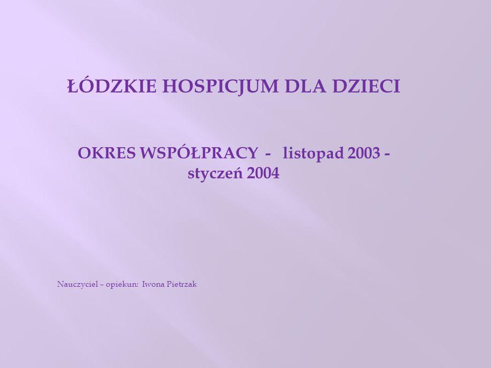 ŁÓDZKIE HOSPICJUM DLA DZIECI OKRES WSPÓŁPRACY - listopad 2003 - styczeń 2004 Nauczyciel – opiekun: Iwona Pietrzak
