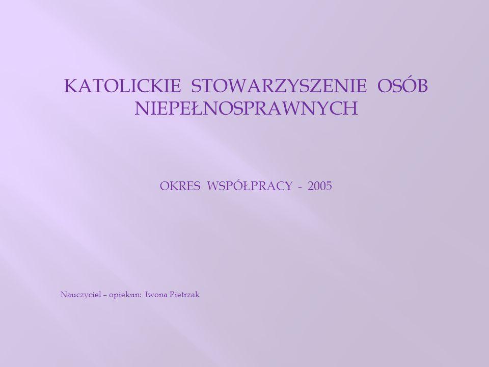 KATOLICKIE STOWARZYSZENIE OSÓB NIEPEŁNOSPRAWNYCH OKRES WSPÓŁPRACY - 2005 Nauczyciel – opiekun: Iwona Pietrzak