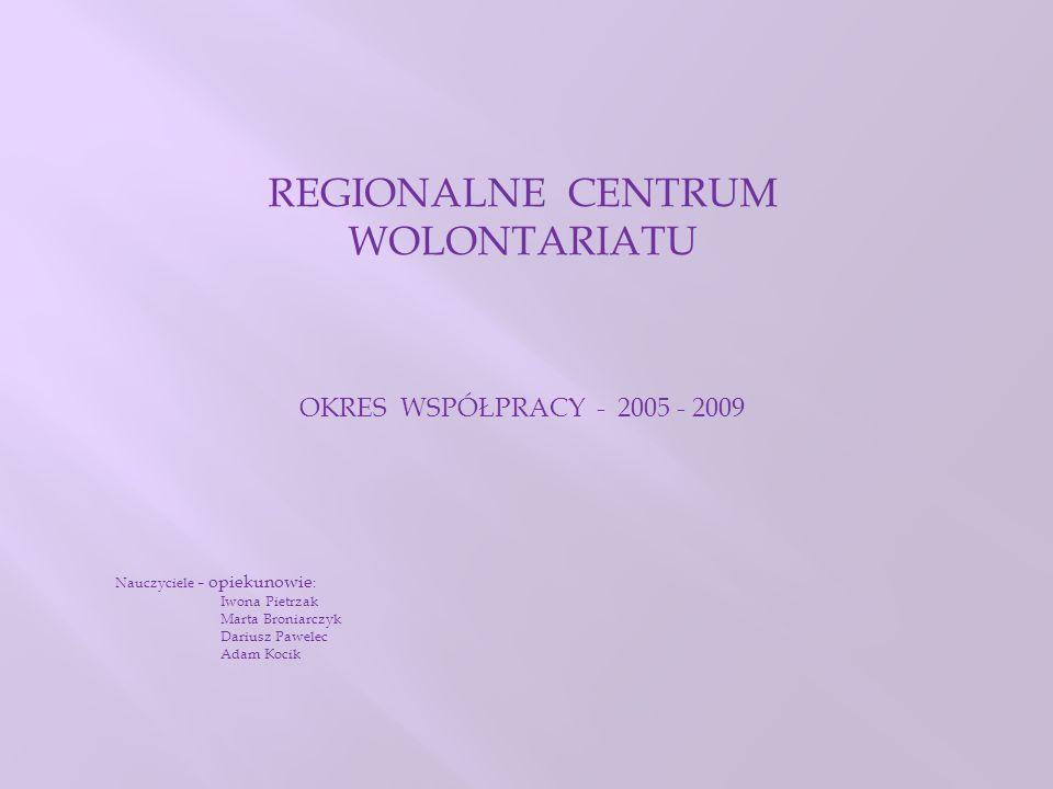 REGIONALNE CENTRUM WOLONTARIATU OKRES WSPÓŁPRACY - 2005 - 2009 Nauczyciele – opiekunowie : Iwona Pietrzak Marta Broniarczyk Dariusz Pawelec Adam Kocik