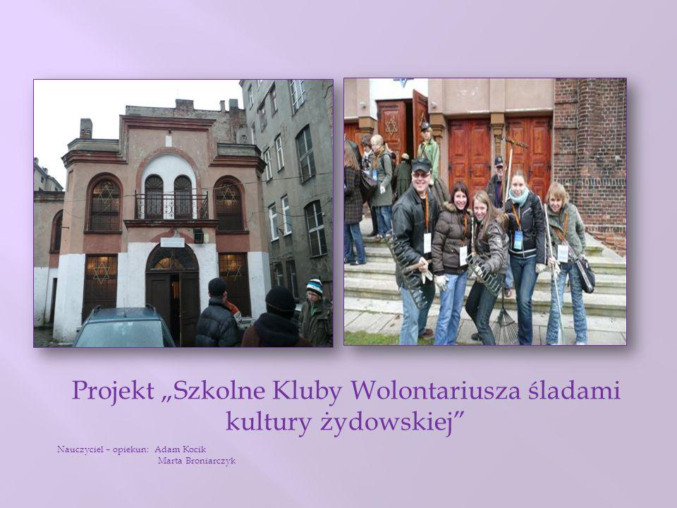 Projekt Szkolne Kluby Wolontariusza śladami kultury żydowskiej Nauczyciel – opiekun: Adam Kocik Marta Broniarczyk