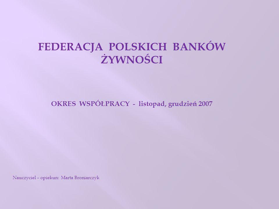FEDERACJA POLSKICH BANKÓW ŻYWNOŚCI OKRES WSPÓŁPRACY - listopad, grudzień 2007 Nauczyciel – opiekun: Marta Broniarczyk