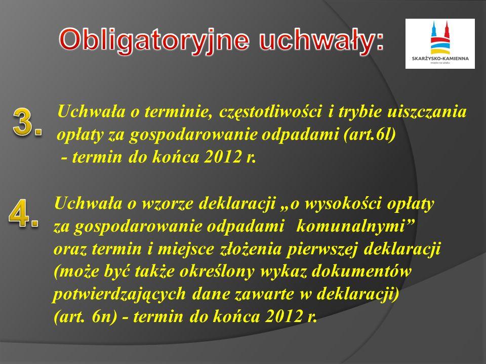 Uchwała o terminie, częstotliwości i trybie uiszczania opłaty za gospodarowanie odpadami (art.6l) - termin do końca 2012 r. Uchwała o wzorze deklaracj