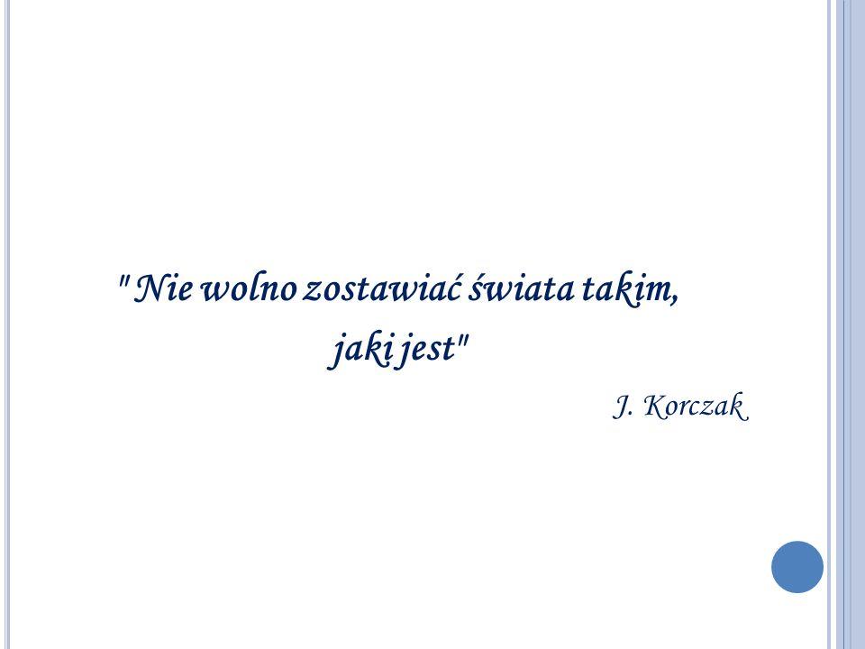 Nie wolno zostawiać świata takim, jaki jest J. Korczak