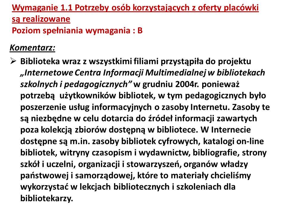 Wymaganie 1.1 Potrzeby osób korzystających z oferty placówki są realizowane Poziom spełniania wymagania : B Komentarz: Biblioteka wraz z wszystkimi filiami przystąpiła do projektu Internetowe Centra Informacji Multimedialnej w bibliotekach szkolnych i pedagogicznych w grudniu 2004r.