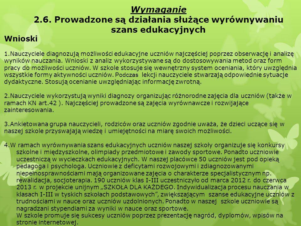 Wymaganie 2.6. Prowadzone są działania służące wyrównywaniu szans edukacyjnych Wnioski 1.Nauczyciele diagnozują możliwości edukacyjne uczniów najczęśc