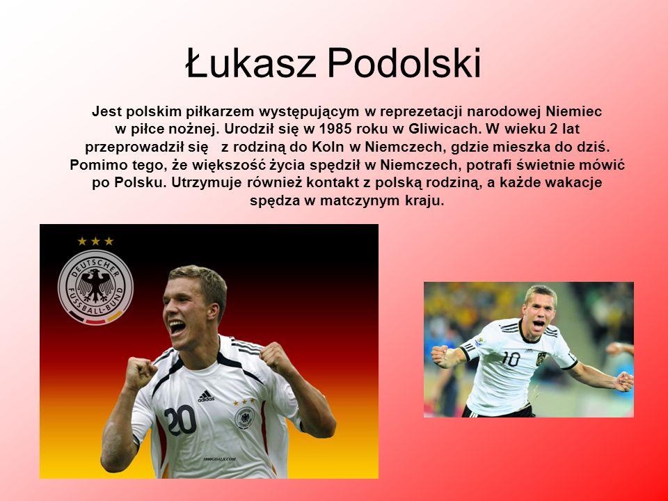 Łukasz Podolski Jest polskim piłkarzem występującym w reprezetacji narodowej Niemiec w piłce nożnej. Urodził się w 1985 roku w Gliwicach. W wieku 2 la