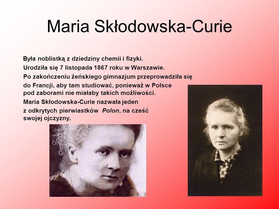 Maria Skłodowska-Curie Była noblistką z dziedziny chemii i fizyki. Urodziła się 7 listopada 1867 roku w Warszawie. Po zakończeniu żeńskiego gimnazjum