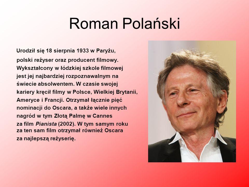 Roman Polański Urodził się 18 sierpnia 1933 w Paryżu, polski reżyser oraz producent filmowy. Wykształcony w łódzkiej szkole filmowej jest jej najbardz