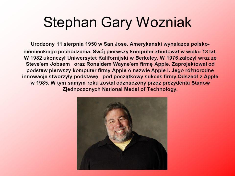 Stephan Gary Wozniak Urodzony 11 sierpnia 1950 w San Jose. Amerykański wynalazca polsko- niemieckiego pochodzenia. Swój pierwszy komputer zbudował w w