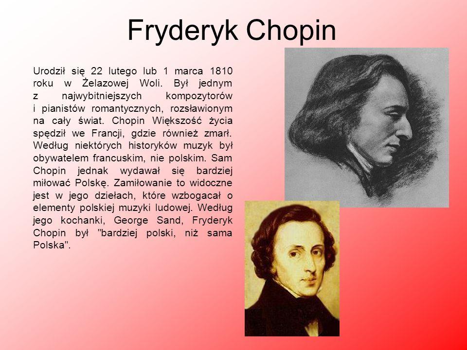Fryderyk Chopin Urodził się 22 lutego lub 1 marca 1810 roku w Żelazowej Woli. Był jednym z najwybitniejszych kompozytorów i pianistów romantycznych, r
