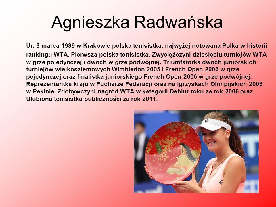 Agnieszka Radwańska Ur. 6 marca 1989 w Krakowie polska tenisistka, najwyżej notowana Polka w historii rankingu WTA. Pierwsza polska tenisistka. Zwycię