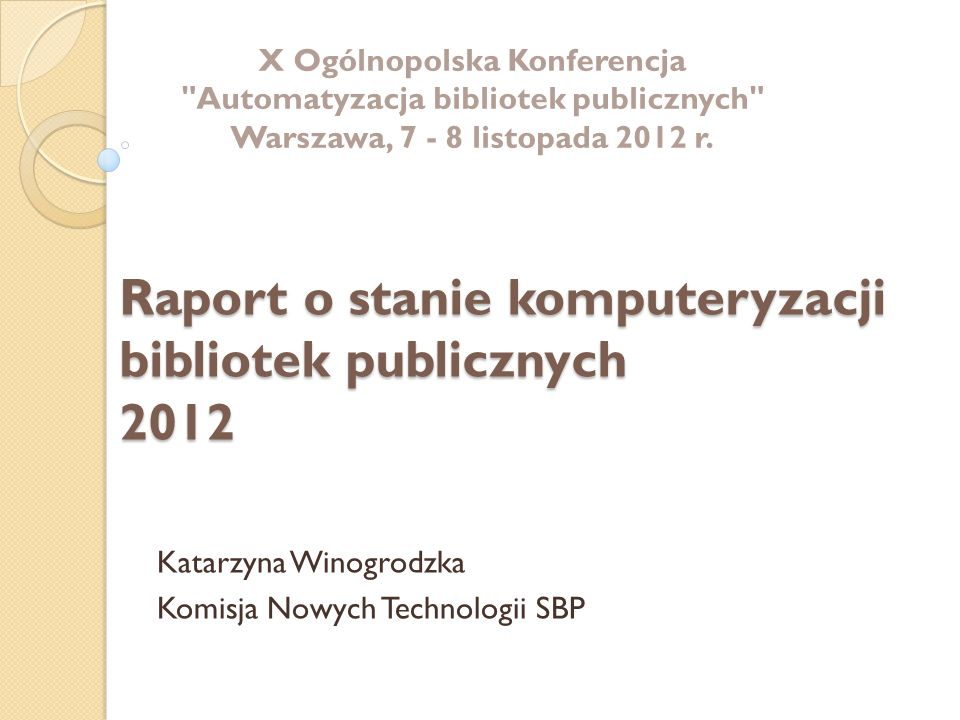 Raport o stanie komputeryzacji bibliotek publicznych 2012 Katarzyna Winogrodzka Komisja Nowych Technologii SBP X Ogólnopolska Konferencja