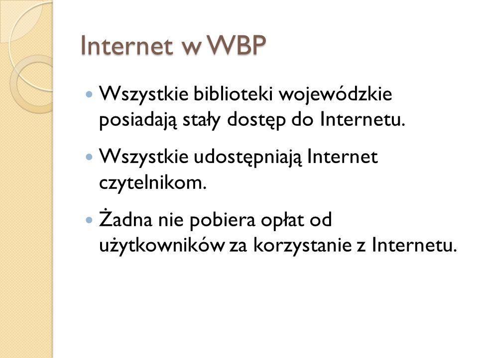 Internet w WBP Wszystkie biblioteki wojewódzkie posiadają stały dostęp do Internetu. Wszystkie udostępniają Internet czytelnikom. Żadna nie pobiera op