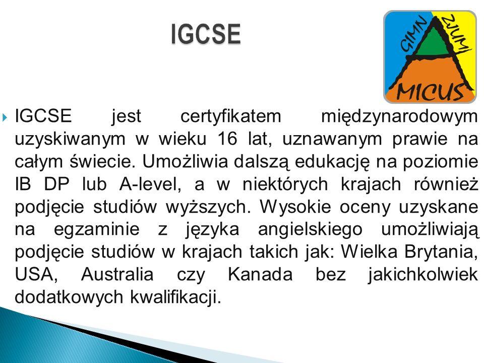 IGCSE IGCSE jest certyfikatem międzynarodowym uzyskiwanym w wieku 16 lat, uznawanym prawie na całym świecie. Umożliwia dalszą edukację na poziomie IB