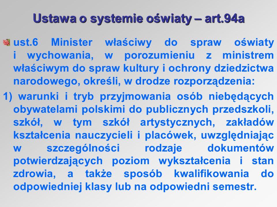 Ustawa o systemie oświaty – art.94a ust.6 Minister właściwy do spraw oświaty i wychowania, w porozumieniu z ministrem właściwym do spraw kultury i ochrony dziedzictwa narodowego, określi, w drodze rozporządzenia: 1) warunki i tryb przyjmowania osób niebędących obywatelami polskimi do publicznych przedszkoli, szkół, w tym szkół artystycznych, zakładów kształcenia nauczycieli i placówek, uwzględniając w szczególności rodzaje dokumentów potwierdzających poziom wykształcenia i stan zdrowia, a także sposób kwalifikowania do odpowiedniej klasy lub na odpowiedni semestr.