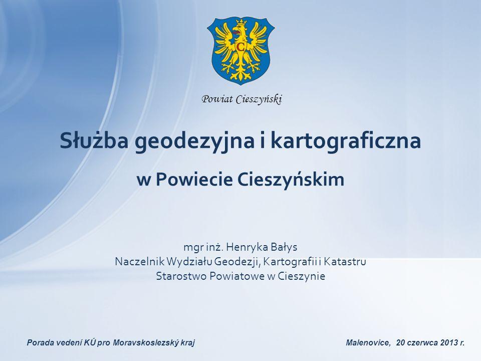 Służba geodezyjna i kartograficzna w Powiecie Cieszyńskim Porada vedení KÚ pro Moravskoslezský kraj Malenovice, 20 czerwca 2013 r. mgr inż. Henryka Ba