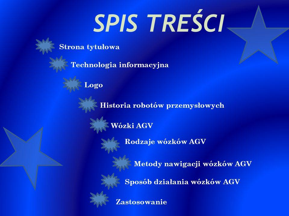 SPIS TREŚCI Strona tytułowa Technologia informacyjna Logo Historia robotów przemysłowych Wózki AGV Rodzaje wózków AGV Metody nawigacji wózków AGV Zast