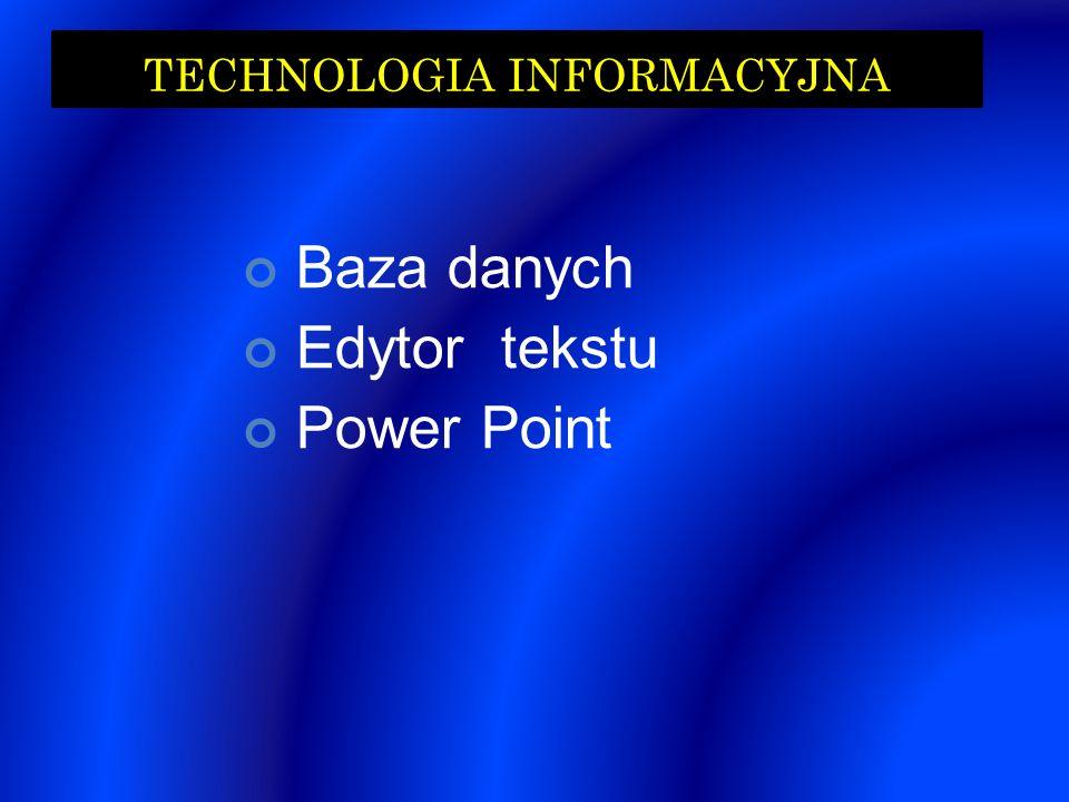 TECHNOLOGIA INFORMACYJNA Baza danych Edytor tekstu Power Point