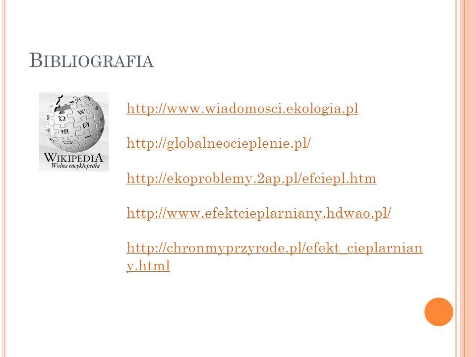 B IBLIOGRAFIA http://www.wiadomosci.ekologia.pl http://globalneocieplenie.pl/ http://ekoproblemy.2ap.pl/efciepl.htm http://www.efektcieplarniany.hdwao