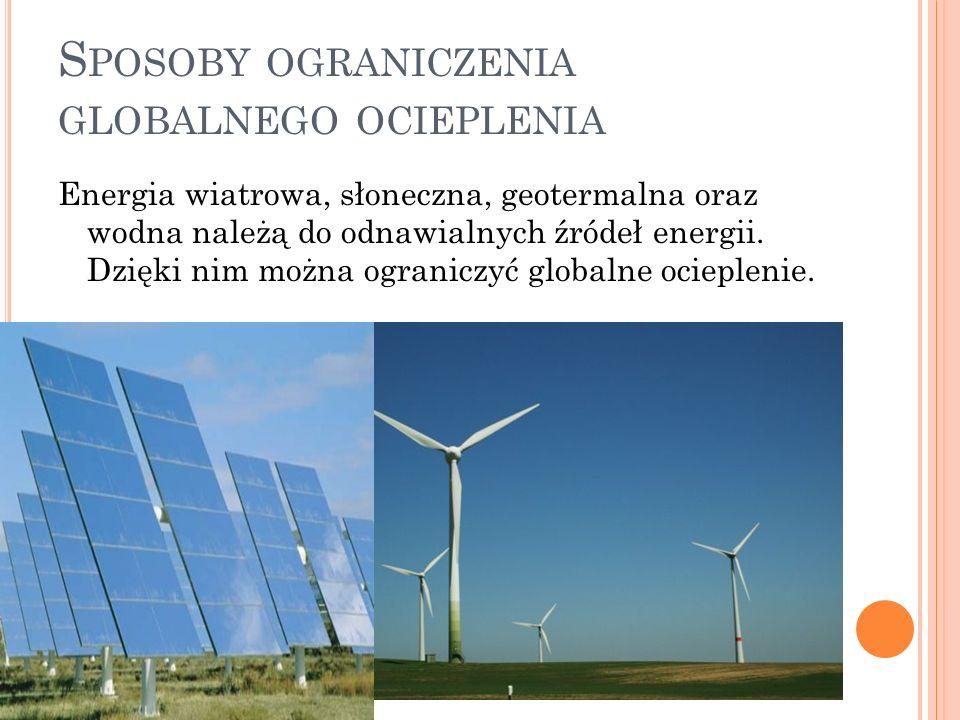 S POSOBY OGRANICZENIA GLOBALNEGO OCIEPLENIA Energia wiatrowa, słoneczna, geotermalna oraz wodna należą do odnawialnych źródeł energii. Dzięki nim możn