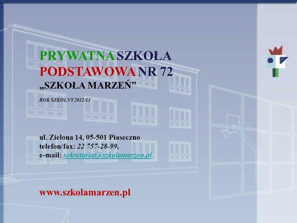 PRYWATNA SZKOŁA PODSTAWOWA NR 72 SZKOŁA MARZEŃ ROK SZKOLNY 2012/13 ul. Zielona 14, 05-501 Piaseczno telefon/fax: 22 757-28-99, e-mail: sekretariat@szk