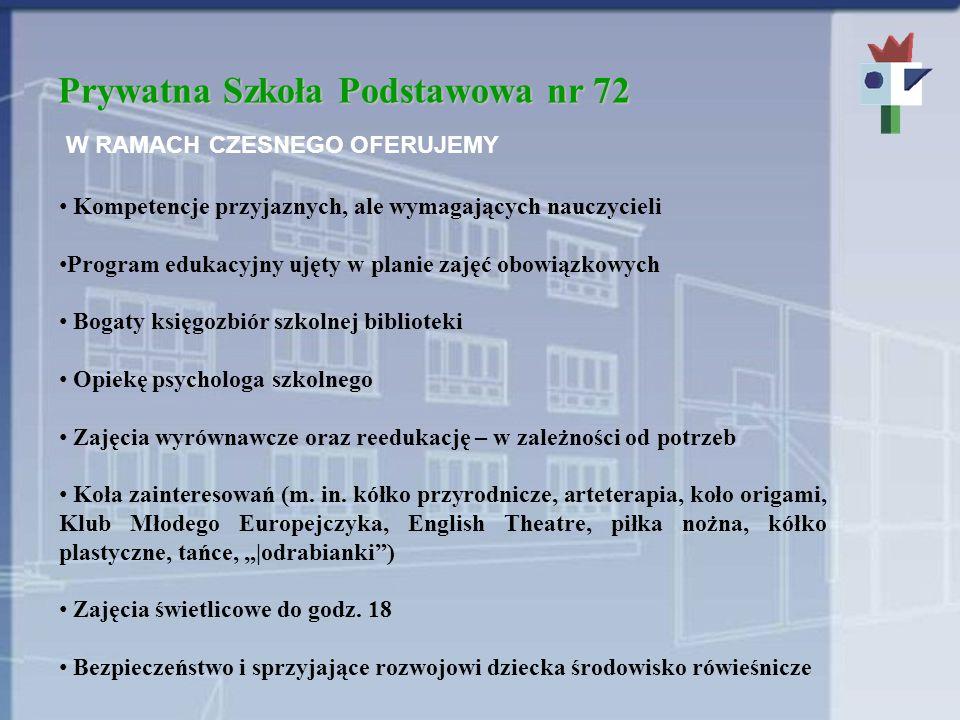 Prywatna Szkoła Podstawowa nr 72 W RAMACH CZESNEGO OFERUJEMY Kompetencje przyjaznych, ale wymagających nauczycieli Program edukacyjny ujęty w planie z