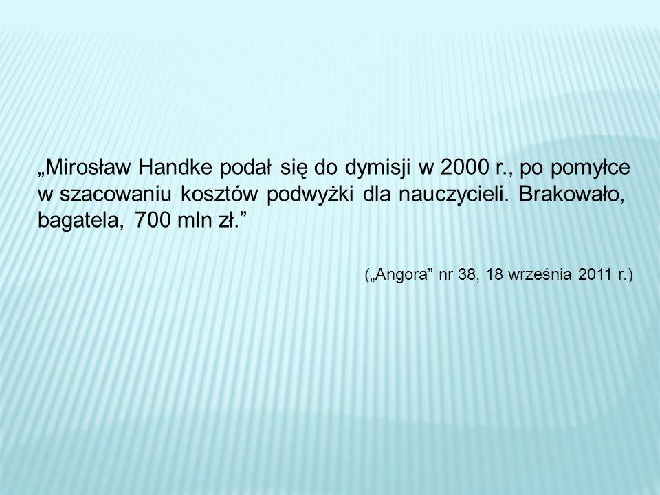 Mirosław Handke podał się do dymisji w 2000 r., po pomyłce w szacowaniu kosztów podwyżki dla nauczycieli. Brakowało, bagatela, 700 mln zł. (Angora nr