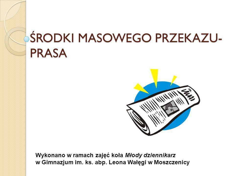 ŚRODKI MASOWEGO PRZEKAZU- PRASA Wykonano w ramach zajęć koła Młody dziennikarz w Gimnazjum im. ks. abp. Leona Wałęgi w Moszczenicy