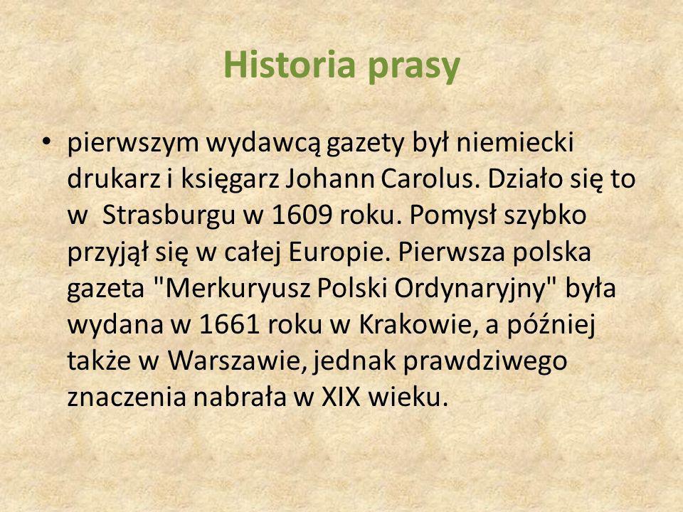 Historia prasy pierwszym wydawcą gazety był niemiecki drukarz i księgarz Johann Carolus. Działo się to w Strasburgu w 1609 roku. Pomysł szybko przyjął
