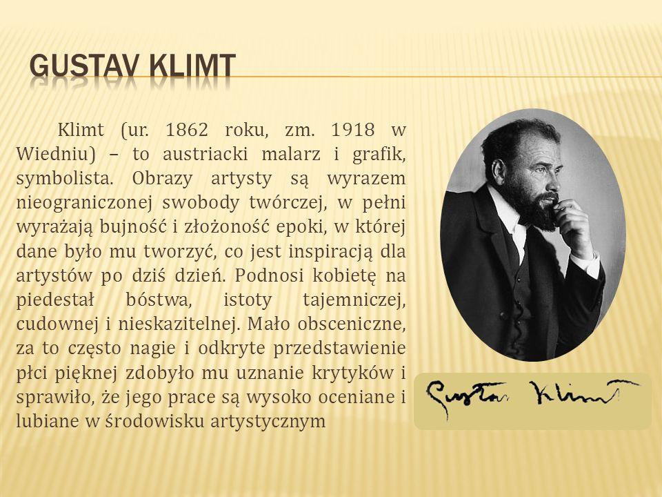 Klimt (ur. 1862 roku, zm. 1918 w Wiedniu) – to austriacki malarz i grafik, symbolista. Obrazy artysty są wyrazem nieograniczonej swobody twórczej, w p