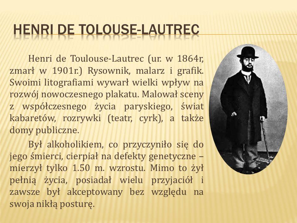 Henri de Toulouse-Lautrec (ur. w 1864r, zmarł w 1901r.) Rysownik, malarz i grafik. Swoimi litografiami wywarł wielki wpływ na rozwój nowoczesnego plak
