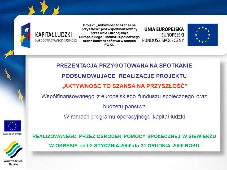 PREZENTACJA PRZYGOTOWANA NA SPOTKANIE PODSUMOWUJĄCE REALIZACJĘ PROJEKTU AKTYWNOŚĆ TO SZANSA NA PRZYSZŁOŚĆ Współfinansowanego z europejskiego funduszu społecznego oraz budżetu państwa W ramach programu operacyjnego kapitał ludzki REALIZOWANEGO PRZEZ OŚRODEK POMOCY SPOŁECZNEJ W SIEWIERZU W OKRESIE od 02 STYCZNIA 2009 do 31 GRUDNIA 2009 ROKU PREZENTACJA PRZYGOTOWANA NA SPOTKANIE PODSUMOWUJĄCE REALIZACJĘ PROJEKTU AKTYWNOŚĆ TO SZANSA NA PRZYSZŁOŚĆ Współfinansowanego z europejskiego funduszu społecznego oraz budżetu państwa W ramach programu operacyjnego kapitał ludzki REALIZOWANEGO PRZEZ OŚRODEK POMOCY SPOŁECZNEJ W SIEWIERZU W OKRESIE od 02 STYCZNIA 2009 do 31 GRUDNIA 2009 ROKU