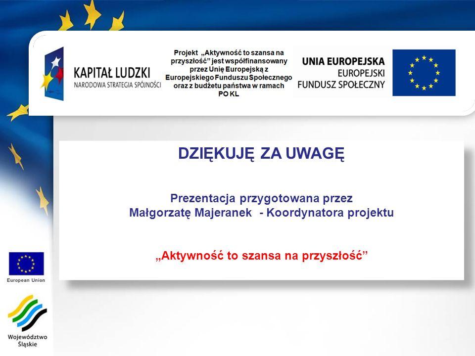 DZIĘKUJĘ ZA UWAGĘ Prezentacja przygotowana przez Małgorzatę Majeranek - Koordynatora projektu Aktywność to szansa na przyszłość DZIĘKUJĘ ZA UWAGĘ Prezentacja przygotowana przez Małgorzatę Majeranek - Koordynatora projektu Aktywność to szansa na przyszłość