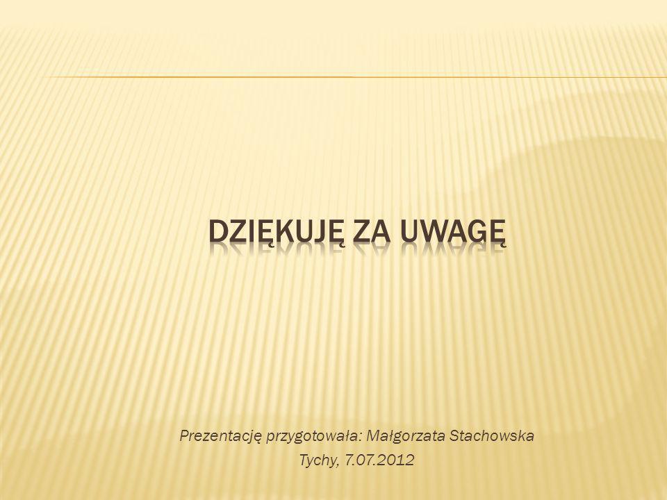 Prezentację przygotowała: Małgorzata Stachowska Tychy, 7.07.2012