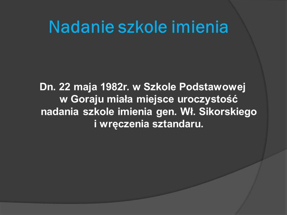 Nadanie szkole imienia Dn. 22 maja 1982r. w Szkole Podstawowej w Goraju miała miejsce uroczystość nadania szkole imienia gen. Wł. Sikorskiego i wręcze