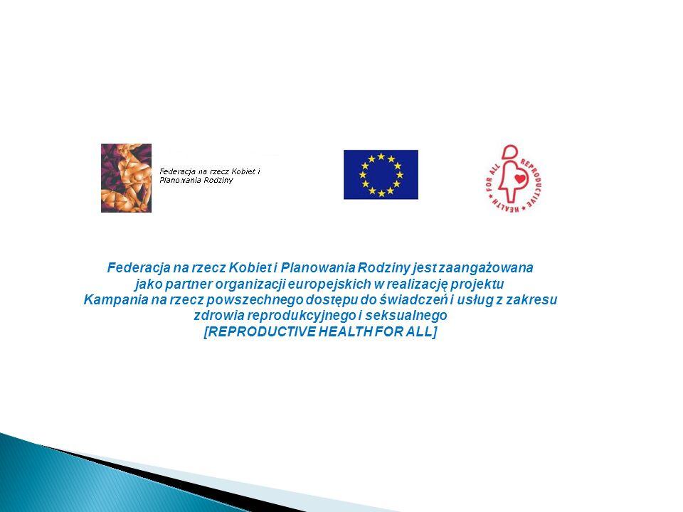 Federacja na rzecz Kobiet i Planowania Rodziny jest zaangażowana jako partner organizacji europejskich w realizację projektu Kampania na rzecz powszechnego dostępu do świadczeń i usług z zakresu zdrowia reprodukcyjnego i seksualnego [REPRODUCTIVE HEALTH FOR ALL]