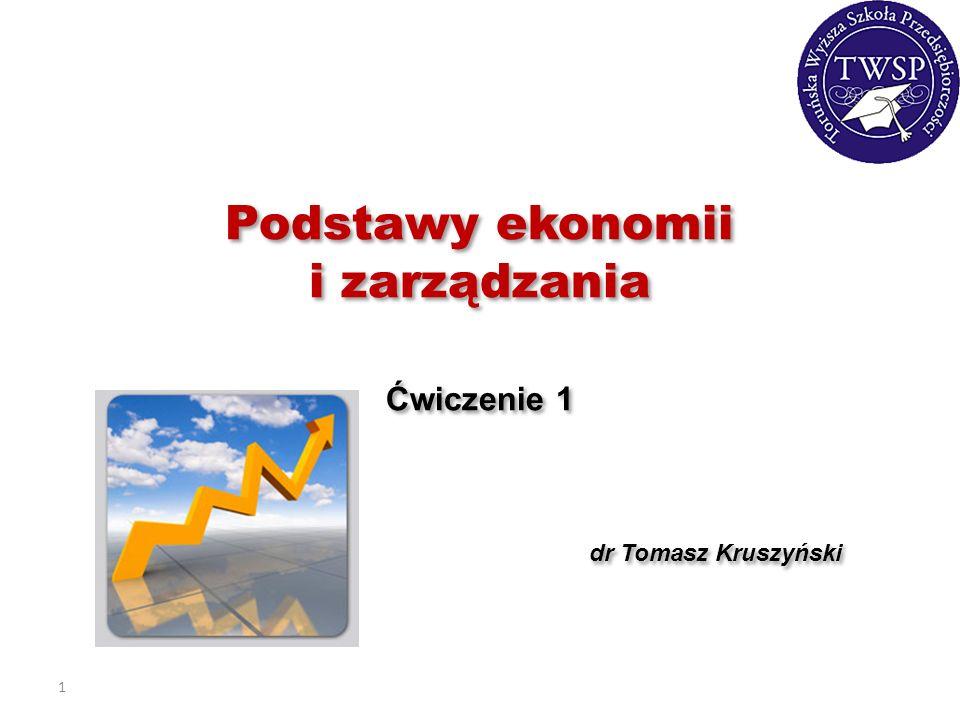 1 Podstawy ekonomii i zarządzania Ćwiczenie 1 dr Tomasz Kruszyński Podstawy ekonomii i zarządzania Ćwiczenie 1 dr Tomasz Kruszyński