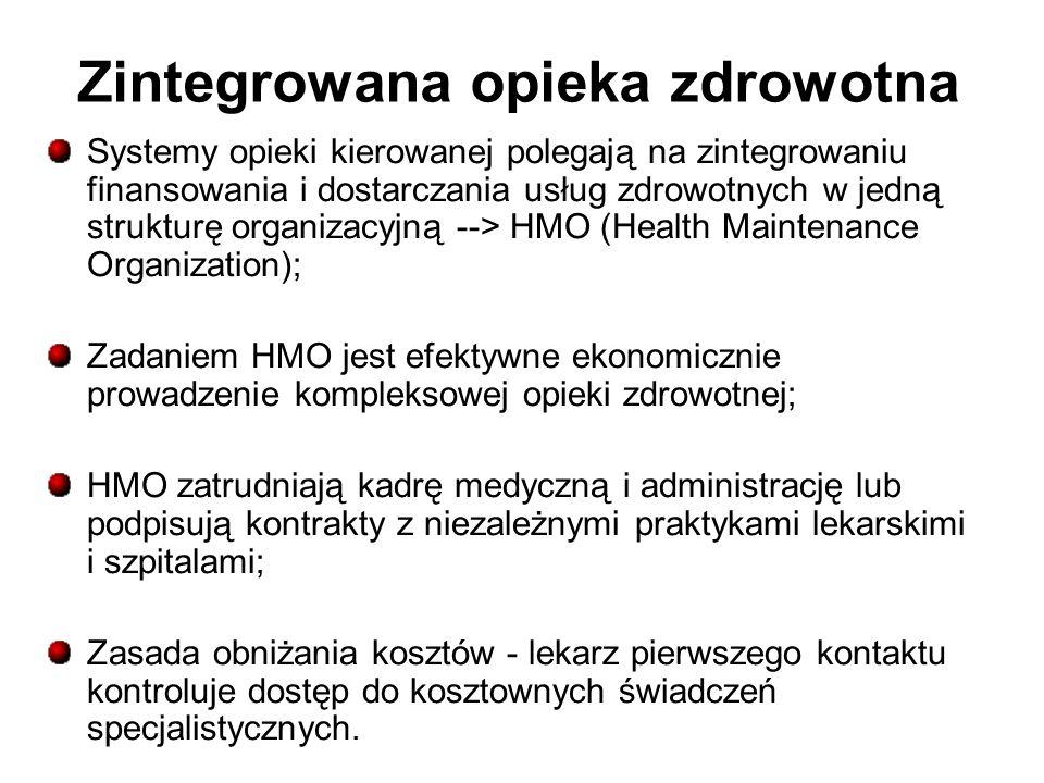 Zintegrowana opieka zdrowotna Systemy opieki kierowanej polegają na zintegrowaniu finansowania i dostarczania usług zdrowotnych w jedną strukturę organizacyjną --> HMO (Health Maintenance Organization); Zadaniem HMO jest efektywne ekonomicznie prowadzenie kompleksowej opieki zdrowotnej; HMO zatrudniają kadrę medyczną i administrację lub podpisują kontrakty z niezależnymi praktykami lekarskimi i szpitalami; Zasada obniżania kosztów - lekarz pierwszego kontaktu kontroluje dostęp do kosztownych świadczeń specjalistycznych.