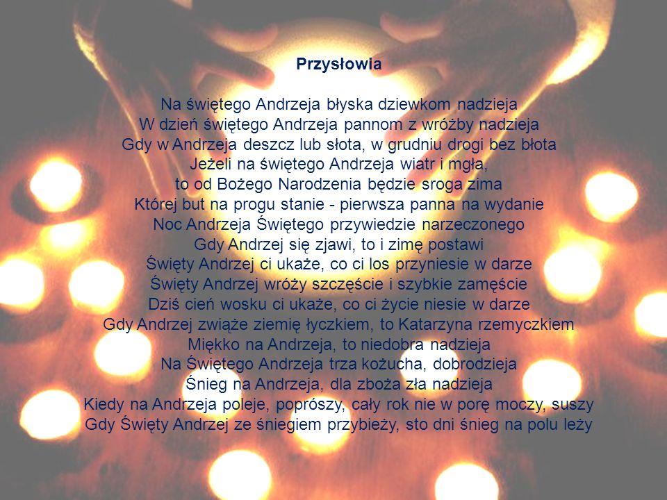 Przysłowia Na świętego Andrzeja błyska dziewkom nadzieja W dzień świętego Andrzeja pannom z wróżby nadzieja Gdy w Andrzeja deszcz lub słota, w grudniu