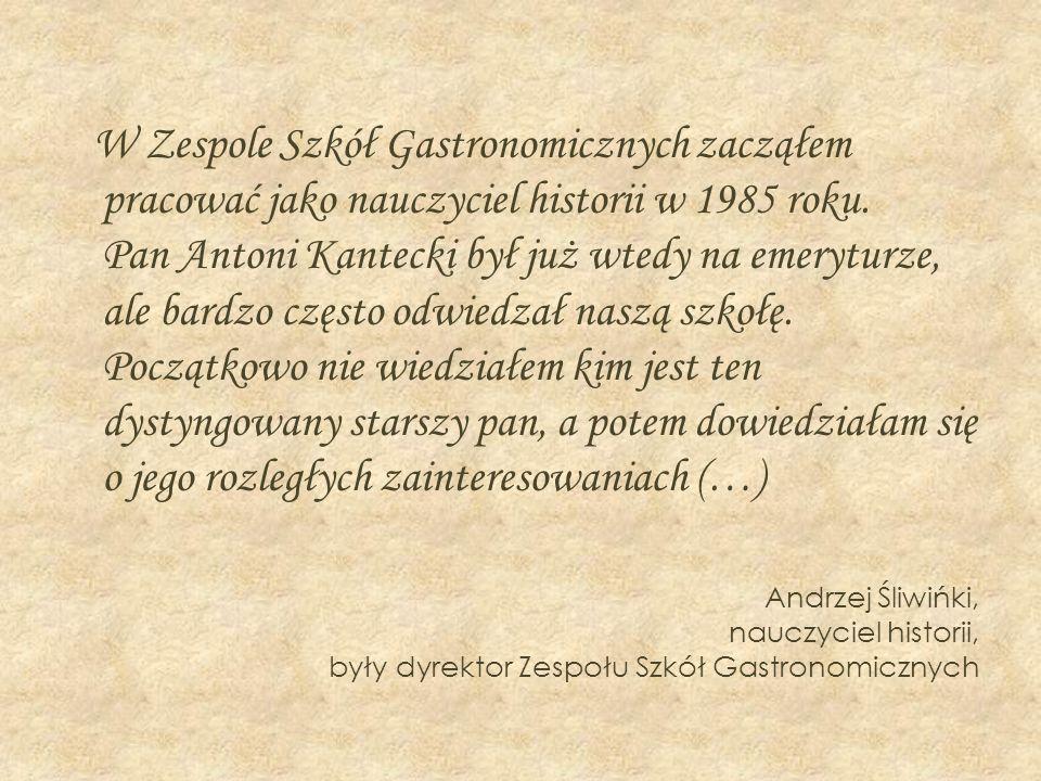 W Zespole Szkół Gastronomicznych zacząłem pracować jako nauczyciel historii w 1985 roku. Pan Antoni Kantecki był już wtedy na emeryturze, ale bardzo c
