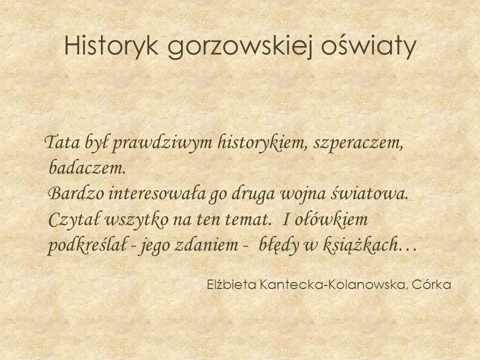 Historyk gorzowskiej oświaty Tata był prawdziwym historykiem, szperaczem, badaczem. Bardzo interesowała go druga wojna światowa. Czytał wszytko na ten