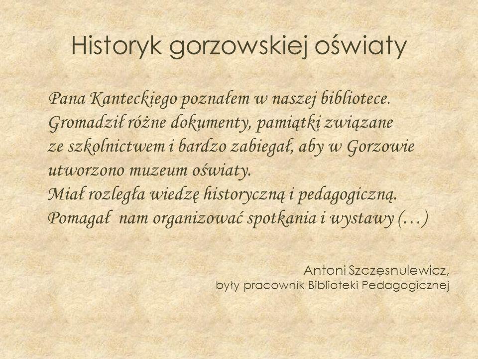 Historyk gorzowskiej oświaty Pana Kanteckiego poznałem w naszej bibliotece. Gromadził różne dokumenty, pamiątki związane ze szkolnictwem i bardzo zabi