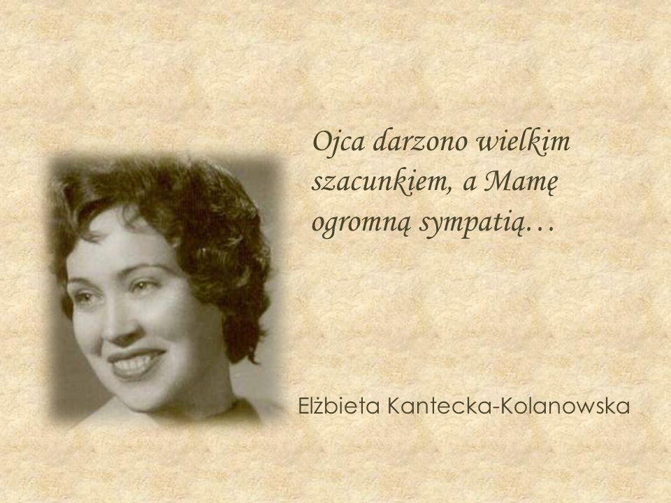 Ojca darzono wielkim szacunkiem, a Mamę ogromną sympatią… Elżbieta Kantecka-Kolanowska