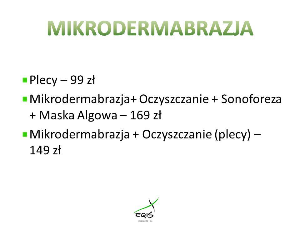 Plecy – 99 zł Mikrodermabrazja+ Oczyszczanie + Sonoforeza + Maska Algowa – 169 zł Mikrodermabrazja + Oczyszczanie (plecy) – 149 zł