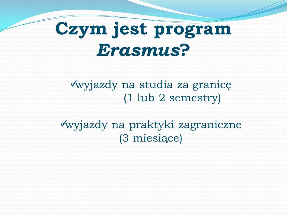 Czym jest program Erasmus ? wyjazdy na studia za granicę (1 lub 2 semestry) wyjazdy na praktyki zagraniczne (3 miesiące)